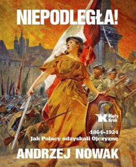 Niepodległa! 1864-1924. Jak Polacy odzyskali Ojczyznę.