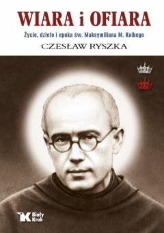 Wiara i ofiara. Życie, dzieło i epoka św. Maksymiliana M. Kolbego