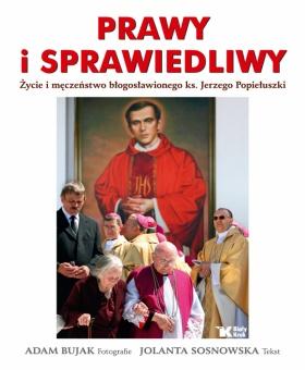 Prawy i sprawiedliwy. Życie i męczeństwo błogosławionego księdza Jerzego Popiełuszki