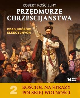 Kościół na Straży Polskiej Wolności. Tom 2. Przedmurze chrześcijaństwa. Czas królów elekcyjnych