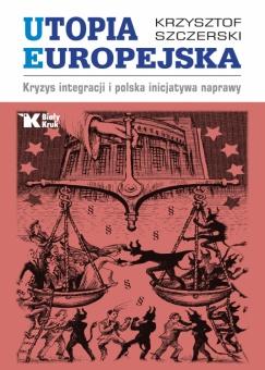 Utopia europejska. Kryzys integracji i polska inicjatywa naprawy